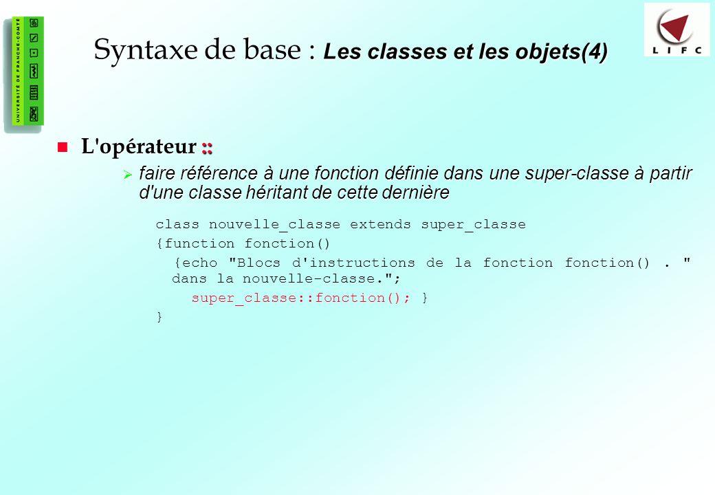 60 Syntaxe de base : Les classes et les objets(4) L opérateur :: L opérateur :: faire référence à une fonction définie dans une super-classe à partir d une classe héritant de cette dernière faire référence à une fonction définie dans une super-classe à partir d une classe héritant de cette dernière class nouvelle_classe extends super_classe {function fonction() {echo Blocs d instructions de la fonction fonction().