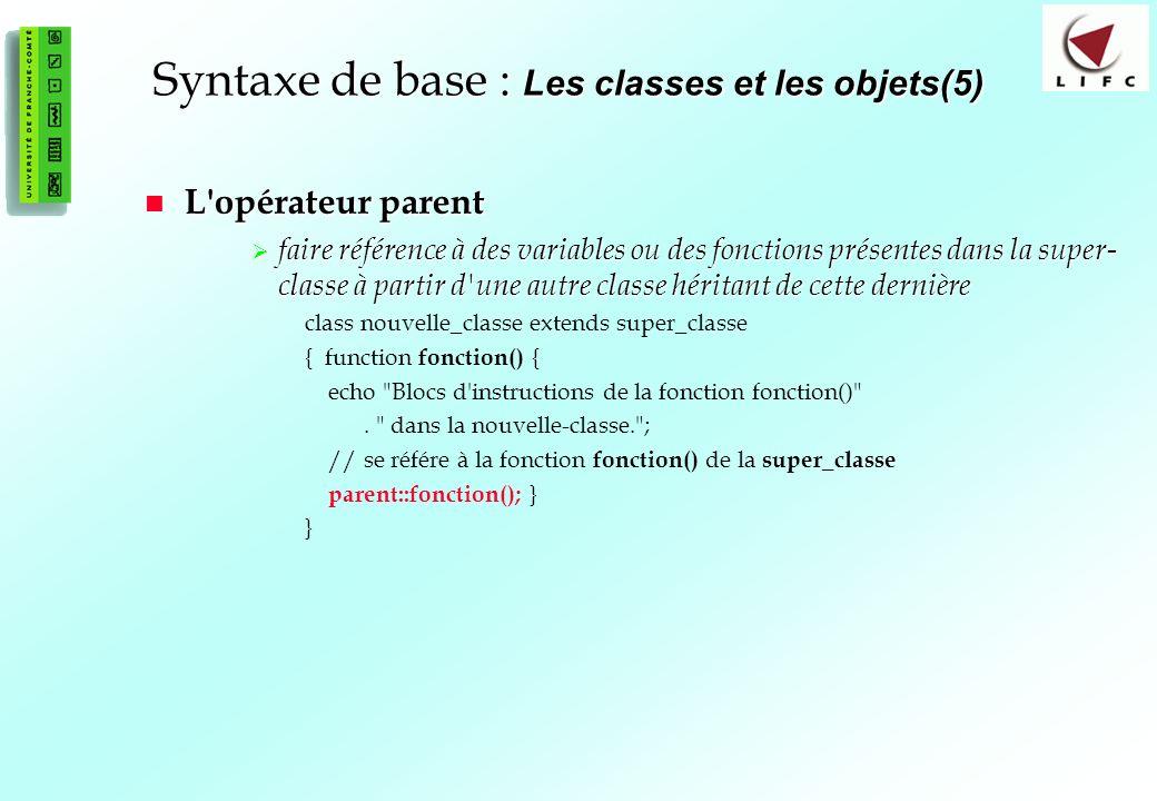 61 Syntaxe de base : Les classes et les objets(5) L opérateur parent L opérateur parent faire référence à des variables ou des fonctions présentes dans la super- classe à partir d une autre classe héritant de cette dernière faire référence à des variables ou des fonctions présentes dans la super- classe à partir d une autre classe héritant de cette dernière class nouvelle_classe extends super_classe { function fonction() { echo Blocs d instructions de la fonction fonction() .