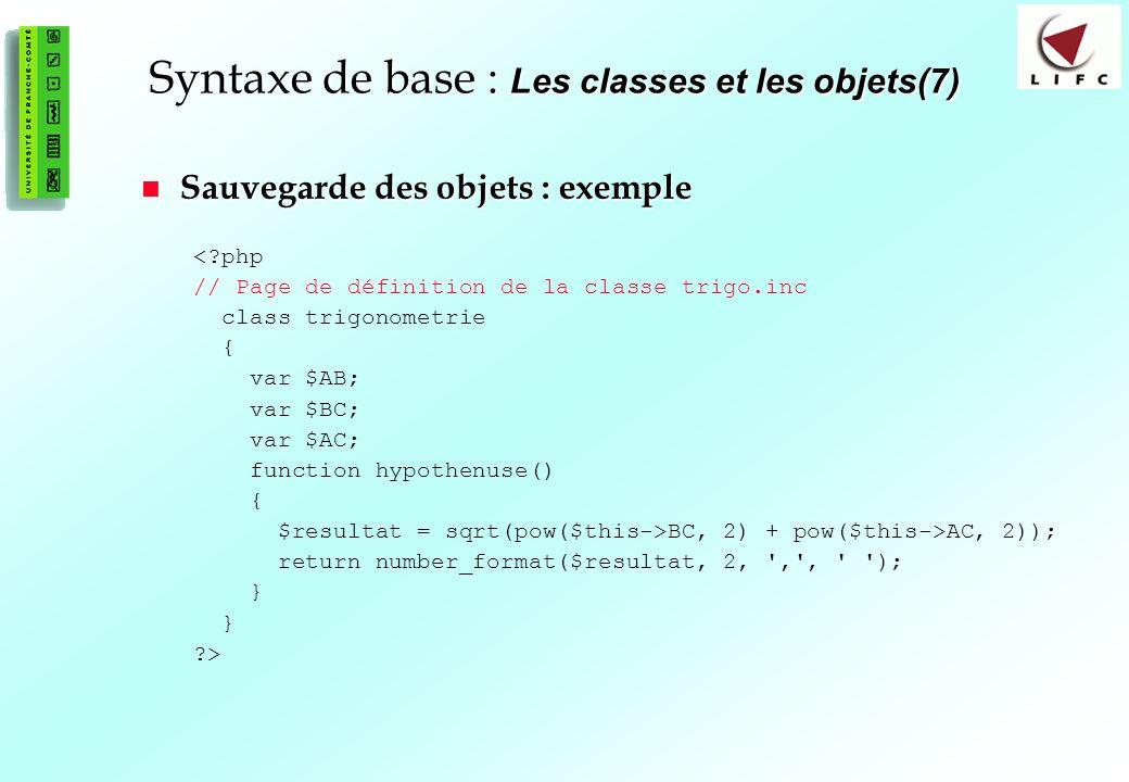 63 Syntaxe de base : Les classes et les objets(7) Sauvegarde des objets : exemple Sauvegarde des objets : exemple <?php // Page de définition de la classe trigo.inc class trigonometrie { var $AB; var $BC; var $AC; function hypothenuse() { $resultat = sqrt(pow($this->BC, 2) + pow($this->AC, 2)); return number_format($resultat, 2, , , ); } ?>