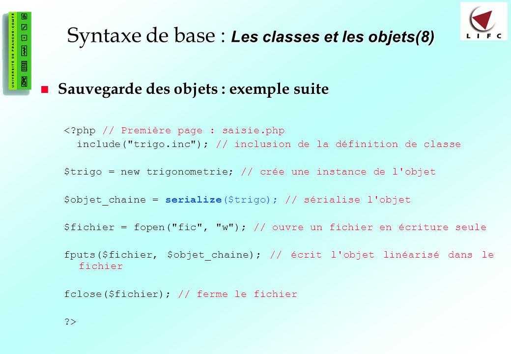 64 Syntaxe de base : Les classes et les objets(8) Sauvegarde des objets : exemple suite Sauvegarde des objets : exemple suite <?php // Première page :