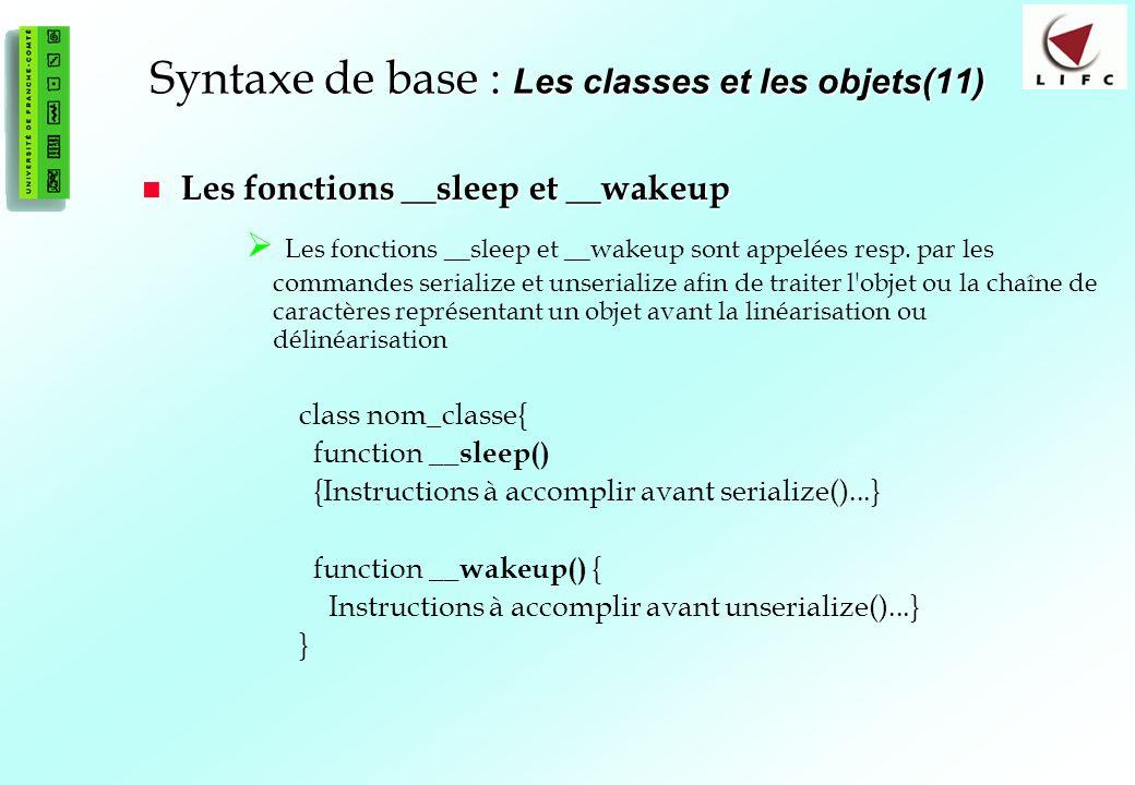 67 Syntaxe de base : Les classes et les objets(11) Les fonctions __sleep et __wakeup Les fonctions __sleep et __wakeup Les fonctions __sleep et __wakeup sont appelées resp.