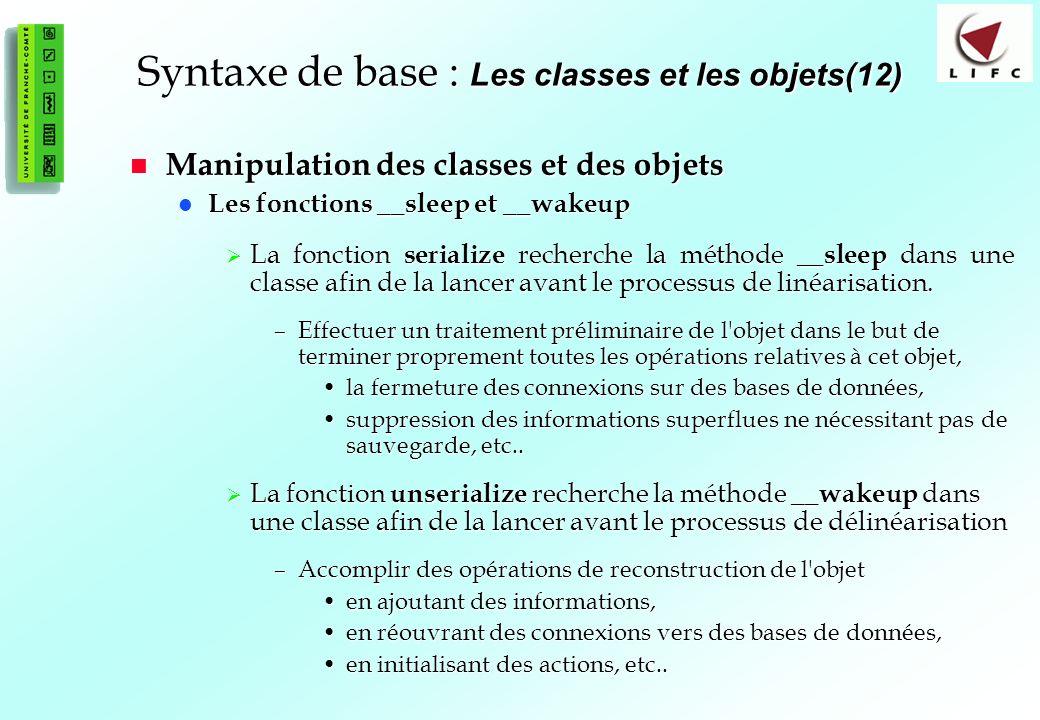 68 Syntaxe de base : Les classes et les objets(12) Manipulation des classes et des objets Manipulation des classes et des objets Les fonctions __sleep et __wakeup Les fonctions __sleep et __wakeup La fonction serialize recherche la méthode __sleep dans une classe afin de la lancer avant le processus de linéarisation.