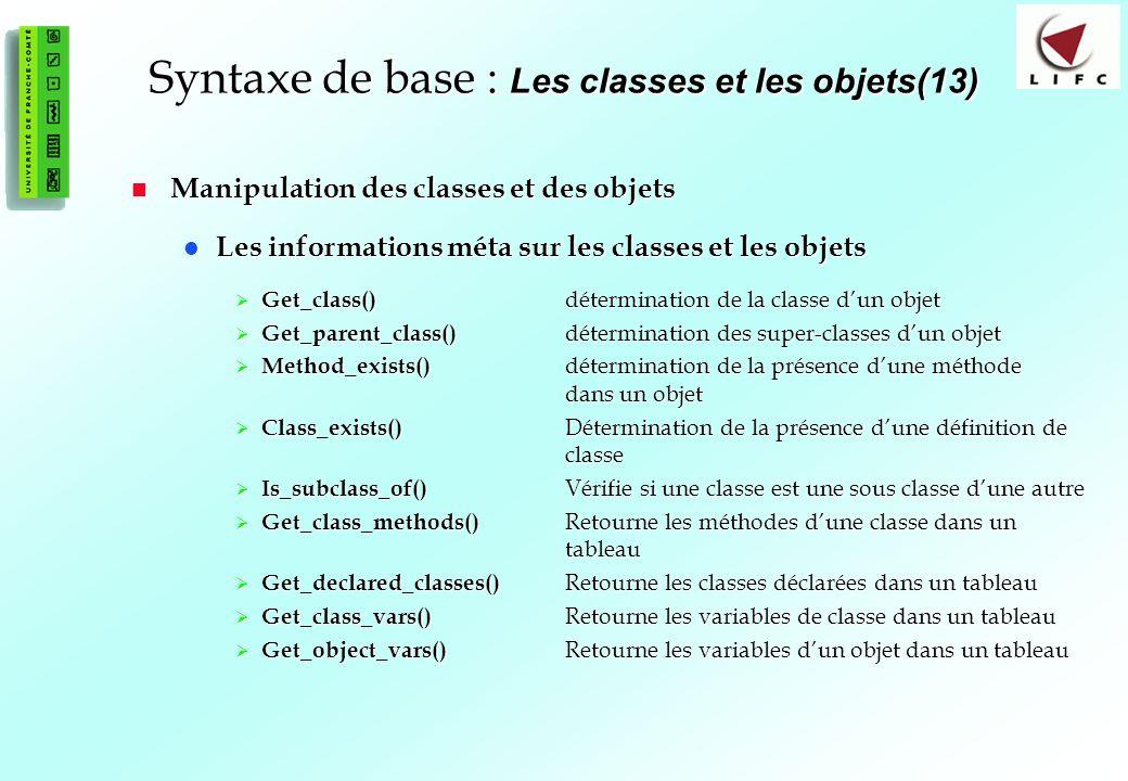 69 Syntaxe de base : Les classes et les objets(13) Manipulation des classes et des objets Manipulation des classes et des objets Les informations méta sur les classes et les objets Les informations méta sur les classes et les objets Get_class() détermination de la classe dun objet Get_class() détermination de la classe dun objet Get_parent_class() détermination des super-classes dun objet Get_parent_class() détermination des super-classes dun objet Method_exists() détermination de la présence dune méthode dans un objet Method_exists() détermination de la présence dune méthode dans un objet Class_exists() Détermination de la présence dune définition de classe Class_exists() Détermination de la présence dune définition de classe Is_subclass_of() Vérifie si une classe est une sous classe dune autre Is_subclass_of() Vérifie si une classe est une sous classe dune autre Get_class_methods() Retourne les méthodes dune classe dans un tableau Get_class_methods() Retourne les méthodes dune classe dans un tableau Get_declared_classes() Retourne les classes déclarées dans un tableau Get_declared_classes() Retourne les classes déclarées dans un tableau Get_class_vars() Retourne les variables de classe dans un tableau Get_class_vars() Retourne les variables de classe dans un tableau Get_object_vars() Retourne les variables dun objet dans un tableau Get_object_vars() Retourne les variables dun objet dans un tableau
