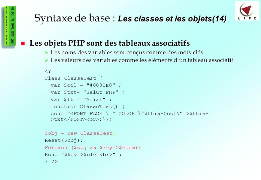 70 Syntaxe de base : Les classes et les objets(14) Les objets PHP sont des tableaux associatifs Les objets PHP sont des tableaux associatifs Les noms des variables sont conçus comme des mots-clés Les noms des variables sont conçus comme des mots-clés Les valeurs des variables comme les éléments dun tableau associatif Les valeurs des variables comme les éléments dun tableau associatif <.