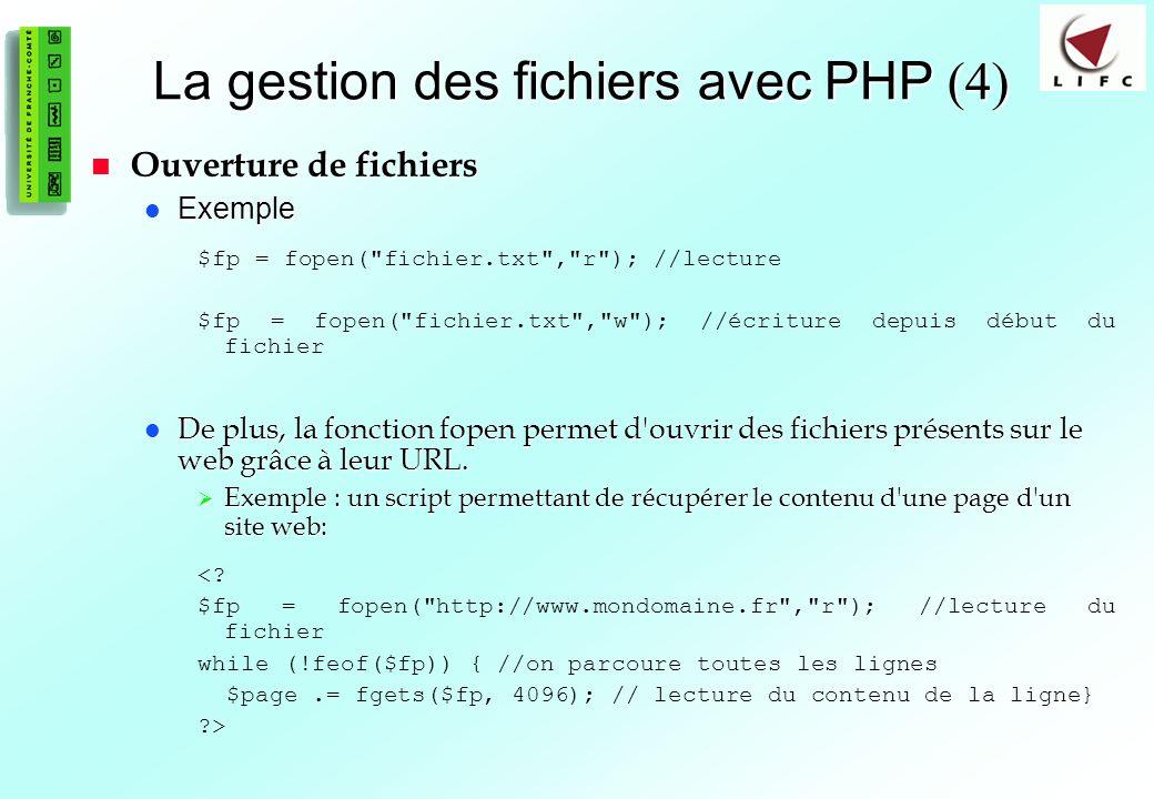 74 La gestion des fichiers avec PHP (4) Ouverture de fichiers Ouverture de fichiers Exemple Exemple $fp = fopen( fichier.txt , r ); //lecture $fp = fopen( fichier.txt , w ); //écriture depuis début du fichier De plus, la fonction fopen permet d ouvrir des fichiers présents sur le web grâce à leur URL.