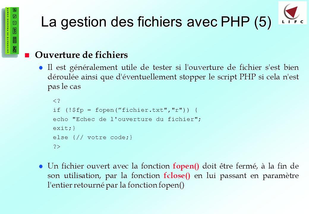 75 La gestion des fichiers avec PHP (5) Ouverture de fichiers Ouverture de fichiers Il est généralement utile de tester si l'ouverture de fichier s'es