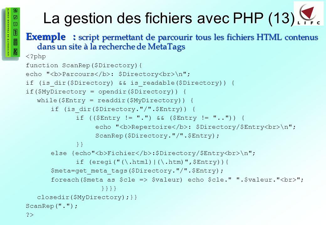 83 La gestion des fichiers avec PHP (13) Exemple : script permettant de parcourir tous les fichiers HTML contenus dans un site à la recherche de MetaTags <?php function ScanRep($Directory){ echo Parcours : $Directory \n ; if (is_dir($Directory) && is_readable($Directory)) { if($MyDirectory = opendir($Directory)) { while($Entry = readdir($MyDirectory)) { if (is_dir($Directory. / .$Entry)) { if (($Entry != . ) && ($Entry != .. )) { echo Repertoire : $Directory/$Entry \n ; ScanRep($Directory. / .$Entry); }} else {echo Fichier :$Directory/$Entry \n ; if (eregi( (\.html)|(\.htm) ,$Entry)){ $meta=get_meta_tags($Directory. / .$Entry); foreach($meta as $cle => $valeur) echo $cle. .$valeur. ; }}}} closedir($MyDirectory);}} ScanRep( . ); ?>