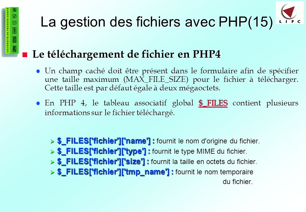 85 La gestion des fichiers avec PHP(15) Le téléchargement de fichier en PHP4 Le téléchargement de fichier en PHP4 Un champ caché doit être présent dans le formulaire afin de spécifier une taille maximum (MAX_FILE_SIZE) pour le fichier à télécharger.
