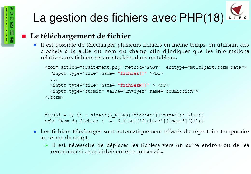 88 La gestion des fichiers avec PHP(18) Le téléchargement de fichier Il est possible de télécharger plusieurs fichiers en même temps, en utilisant des crochets à la suite du nom du champ afin d indiquer que les informations relatives aux fichiers seront stockées dans un tableau....
