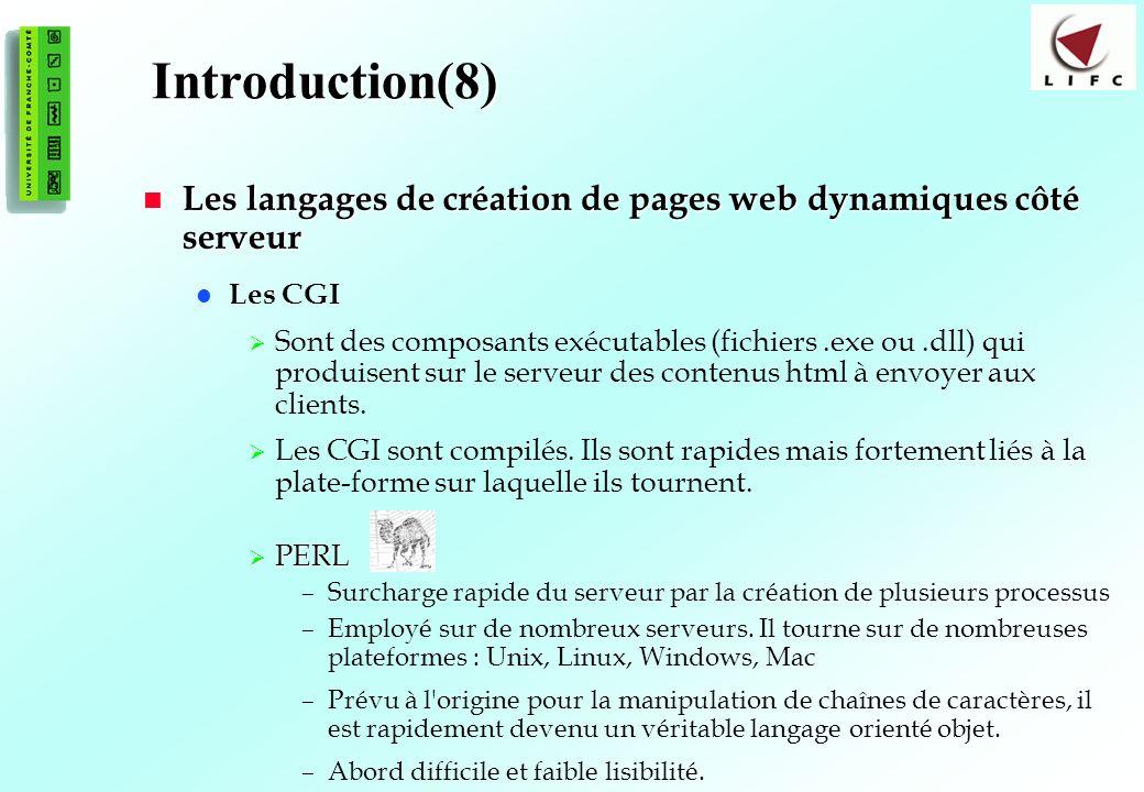 9 Introduction(8) Les langages de création de pages web dynamiques côté serveur Les langages de création de pages web dynamiques côté serveur Les CGI Sont des composants exécutables (fichiers.exe ou.dll) qui produisent sur le serveur des contenus html à envoyer aux clients.
