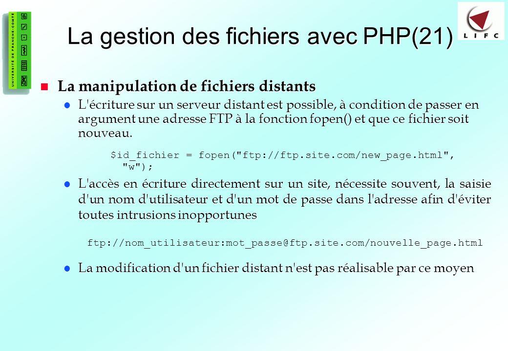 91 La gestion des fichiers avec PHP(21) La manipulation de fichiers distants La manipulation de fichiers distants L écriture sur un serveur distant est possible, à condition de passer en argument une adresse FTP à la fonction fopen() et que ce fichier soit nouveau.
