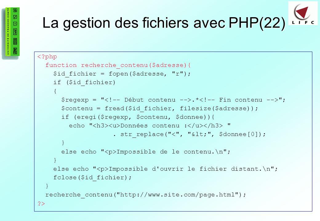 92 La gestion des fichiers avec PHP(22) <?php function recherche_contenu($adresse){ $id_fichier = fopen($adresse, r ); if ($id_fichier) { $regexp = .* ; $contenu = fread($id_fichier, filesize($adresse)); if (eregi($regexp, $contenu, $donnee)){ echo Données contenu : .