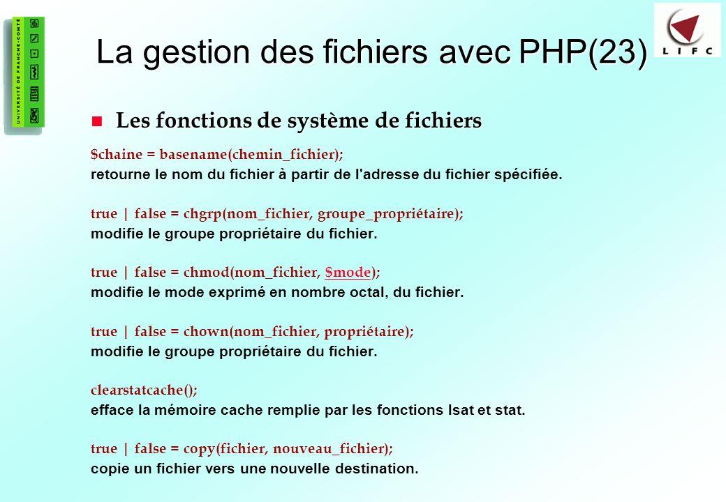 93 La gestion des fichiers avec PHP(23) Les fonctions de système de fichiers Les fonctions de système de fichiers $chaine = basename(chemin_fichier); retourne le nom du fichier à partir de l adresse du fichier spécifiée.