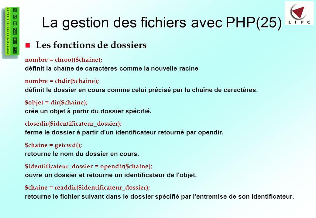95 La gestion des fichiers avec PHP(25) Les fonctions de dossiers Les fonctions de dossiers nombre = chroot($chaine); définit la chaîne de caractères comme la nouvelle racine nombre = chdir($chaine); définit le dossier en cours comme celui précisé par la chaîne de caractères.