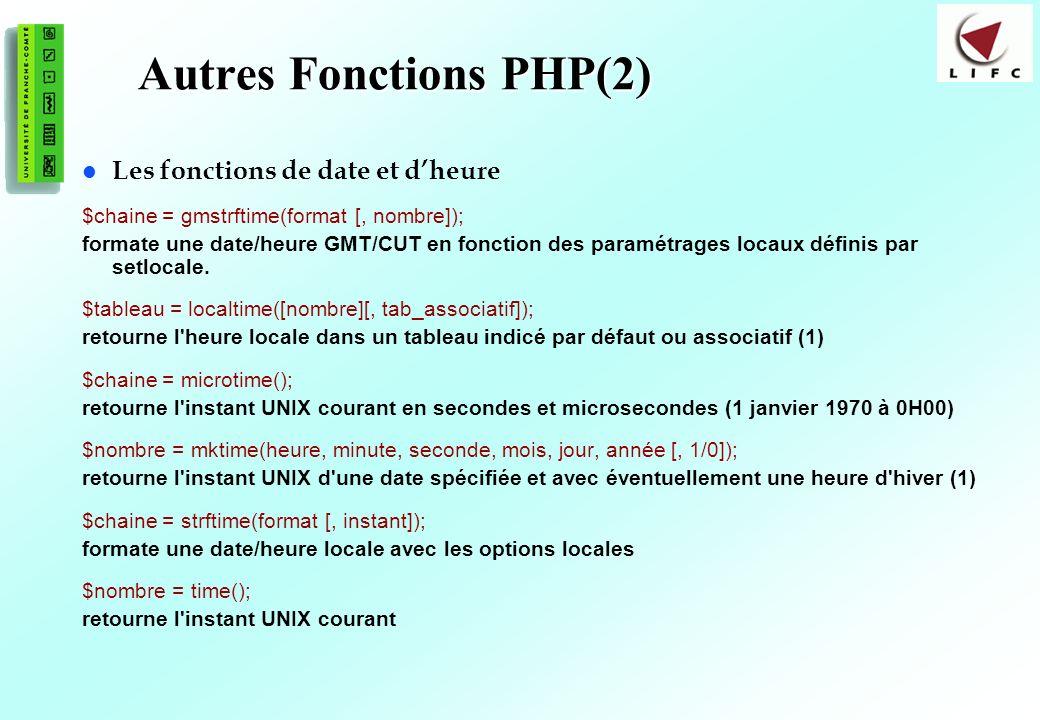 97 Autres Fonctions PHP(2) Les fonctions de date et dheure $chaine = gmstrftime(format [, nombre]); formate une date/heure GMT/CUT en fonction des paramétrages locaux définis par setlocale.