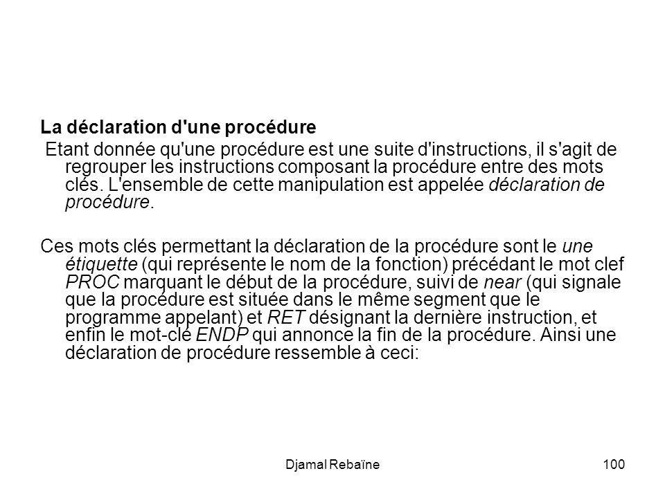Djamal Rebaïne100 La déclaration d une procédure Etant donnée qu une procédure est une suite d instructions, il s agit de regrouper les instructions composant la procédure entre des mots clés.