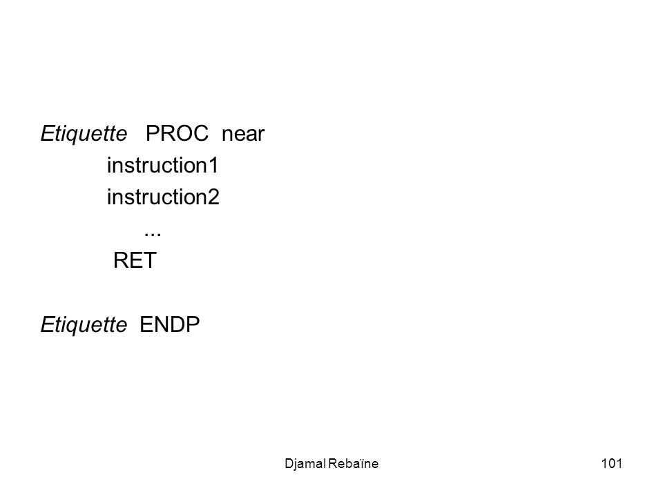 Djamal Rebaïne101 Etiquette PROC near instruction1 instruction2... RET Etiquette ENDP