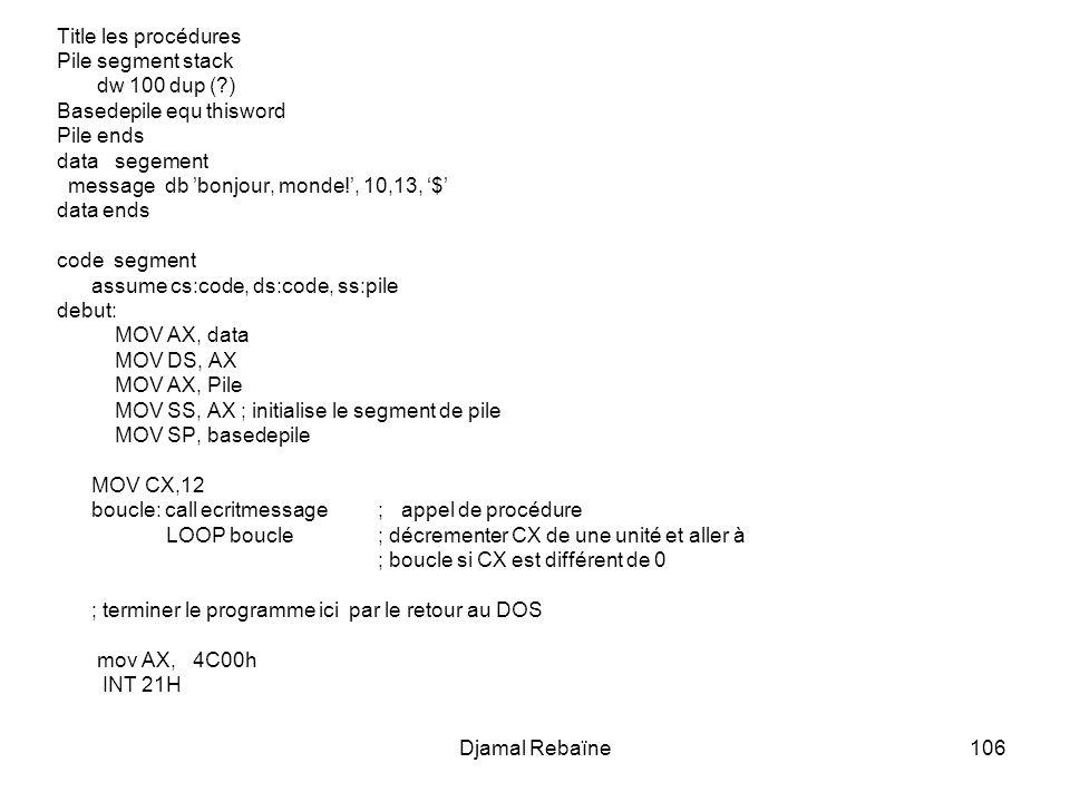 Djamal Rebaïne106 Title les procédures Pile segment stack dw 100 dup (?) Basedepile equ thisword Pile ends data segement message db bonjour, monde!, 10,13, $ data ends code segment assume cs:code, ds:code, ss:pile debut: MOV AX, data MOV DS, AX MOV AX, Pile MOV SS, AX ; initialise le segment de pile MOV SP, basedepile MOV CX,12 boucle: call ecritmessage; appel de procédure LOOP boucle ; décrementer CX de une unité et aller à ; boucle si CX est différent de 0 ; terminer le programme ici par le retour au DOS mov AX, 4C00h INT 21H
