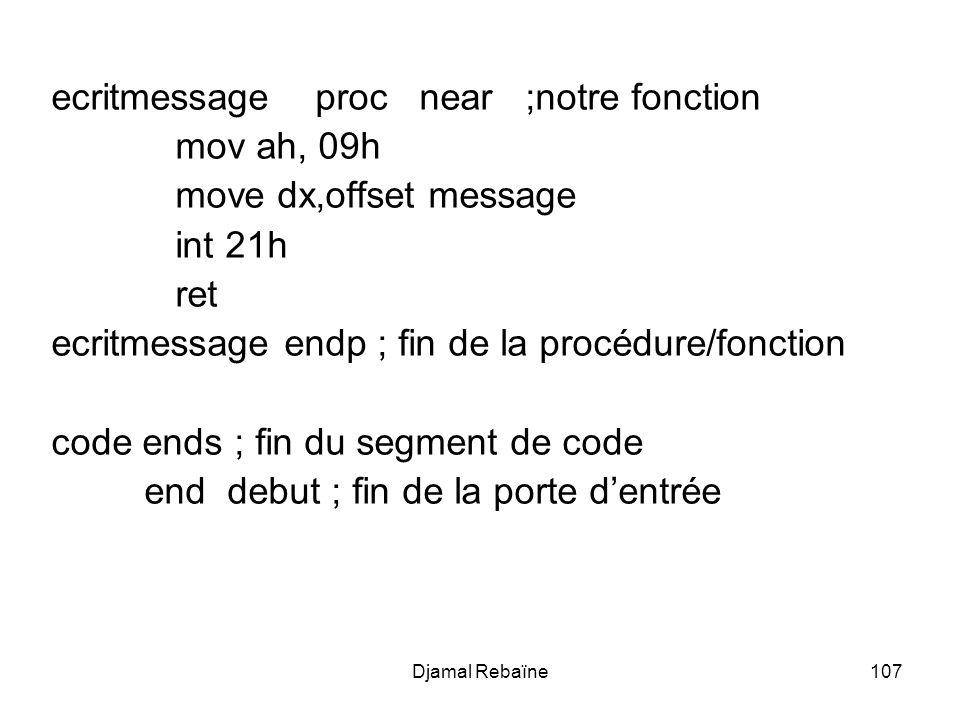 Djamal Rebaïne107 ecritmessage proc near ;notre fonction mov ah, 09h move dx,offset message int 21h ret ecritmessage endp ; fin de la procédure/fonction code ends ; fin du segment de code end debut ; fin de la porte dentrée
