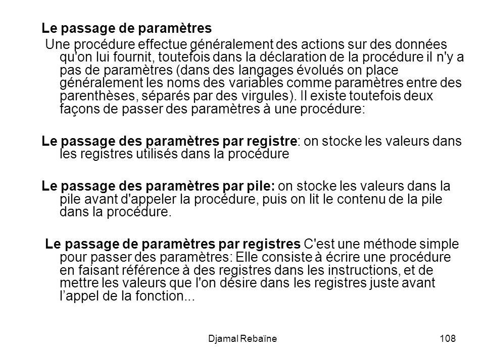 Djamal Rebaïne108 Le passage de paramètres Une procédure effectue généralement des actions sur des données qu on lui fournit, toutefois dans la déclaration de la procédure il n y a pas de paramètres (dans des langages évolués on place généralement les noms des variables comme paramètres entre des parenthèses, séparés par des virgules).