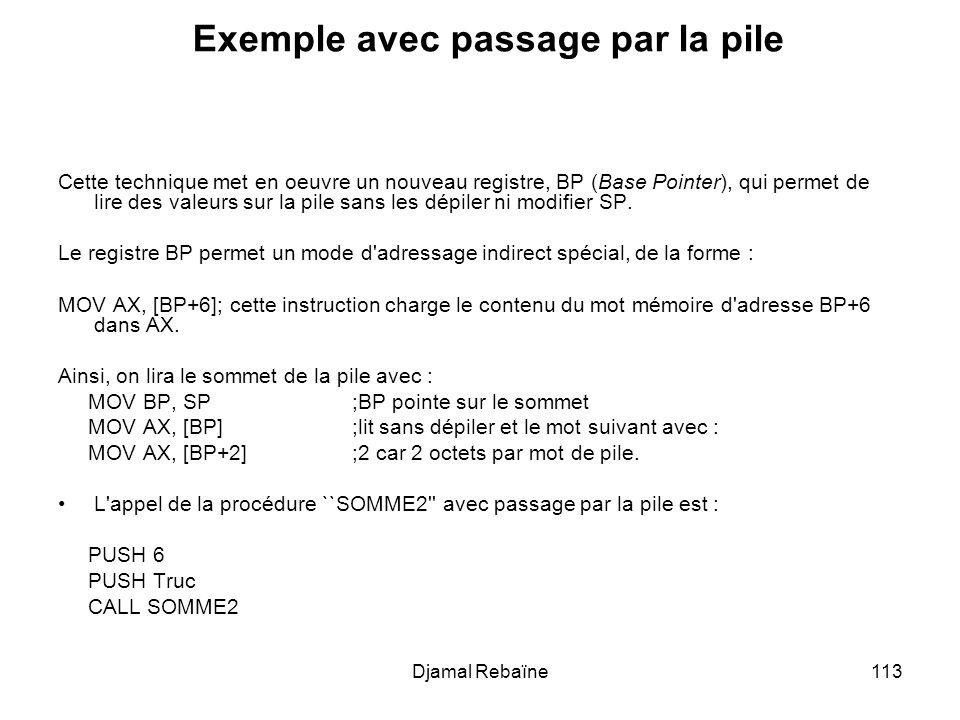 Djamal Rebaïne113 Exemple avec passage par la pile Cette technique met en oeuvre un nouveau registre, BP (Base Pointer), qui permet de lire des valeurs sur la pile sans les dépiler ni modifier SP.