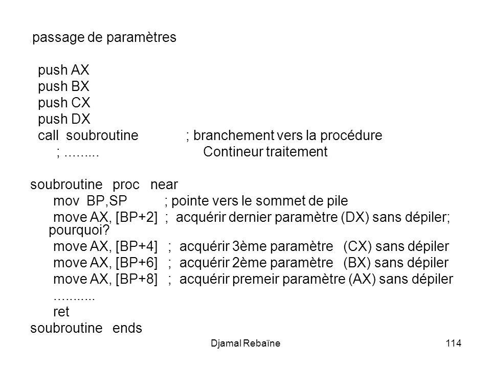 Djamal Rebaïne114 ; passage de paramètres push AX push BX push CX push DX call soubroutine ; branchement vers la procédure ;......... Contineur traite