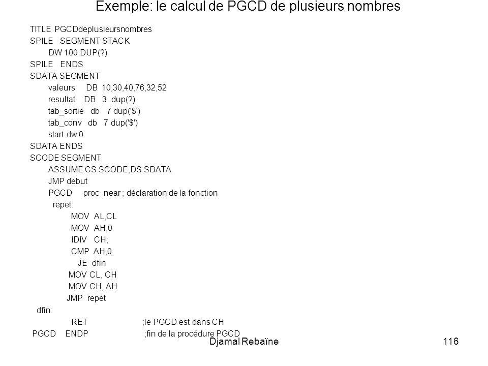 Djamal Rebaïne116 Exemple: le calcul de PGCD de plusieurs nombres TITLE PGCDdeplusieursnombres SPILE SEGMENT STACK DW 100 DUP(?) SPILE ENDS SDATA SEGMENT valeurs DB 10,30,40,76,32,52 resultat DB 3 dup(?) tab_sortie db 7 dup( $ ) tab_conv db 7 dup( $ ) start dw 0 SDATA ENDS SCODE SEGMENT ASSUME CS:SCODE,DS:SDATA JMP debut PGCD proc near ; déclaration de la fonction repet: MOV AL,CL MOV AH,0 IDIV CH; CMP AH,0 JE dfin MOV CL, CH MOV CH, AH JMP repet dfin: RET ;le PGCD est dans CH PGCD ENDP ;fin de la procédure PGCD