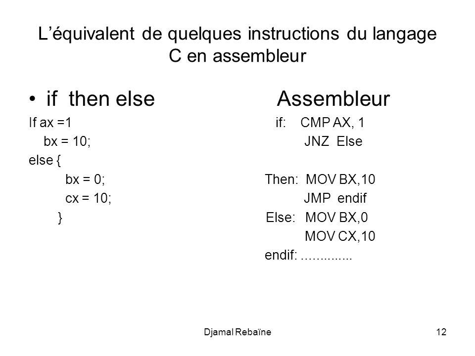 Djamal Rebaïne12 Léquivalent de quelques instructions du langage C en assembleur if then else Assembleur If ax =1 if: CMP AX, 1 bx = 10; JNZ Else else