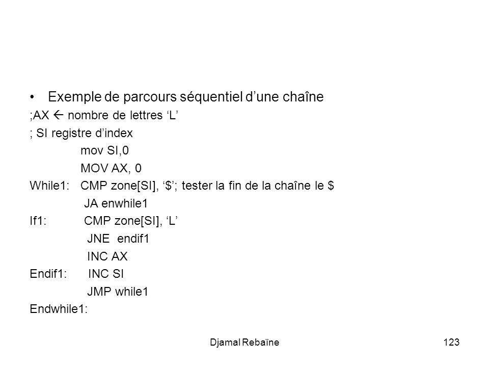 Djamal Rebaïne123 Exemple de parcours séquentiel dune chaîne ;AX nombre de lettres L ; SI registre dindex mov SI,0 MOV AX, 0 While1: CMP zone[SI], $; tester la fin de la chaîne le $ JA enwhile1 If1: CMP zone[SI], L JNE endif1 INC AX Endif1: INC SI JMP while1 Endwhile1: