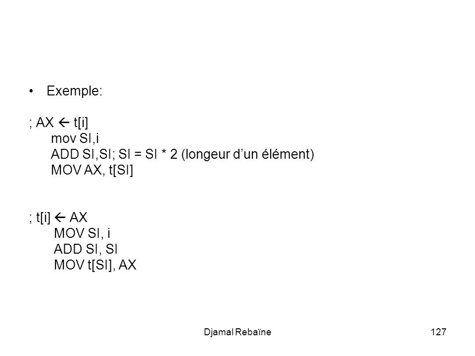 Djamal Rebaïne127 Exemple: ; AX t[i] mov SI,i ADD SI,SI; SI = SI * 2 (longeur dun élément) MOV AX, t[SI] ; t[i] AX MOV SI, i ADD SI, SI MOV t[SI], AX