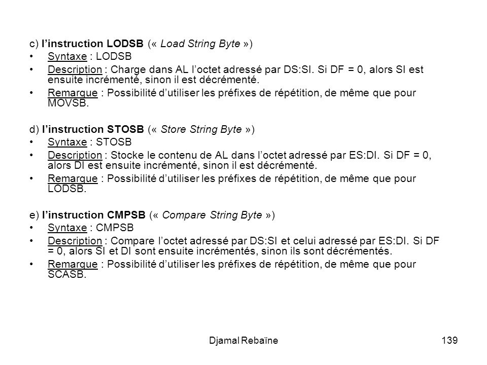 Djamal Rebaïne139 c) linstruction LODSB (« Load String Byte ») Syntaxe : LODSB Description : Charge dans AL loctet adressé par DS:SI.