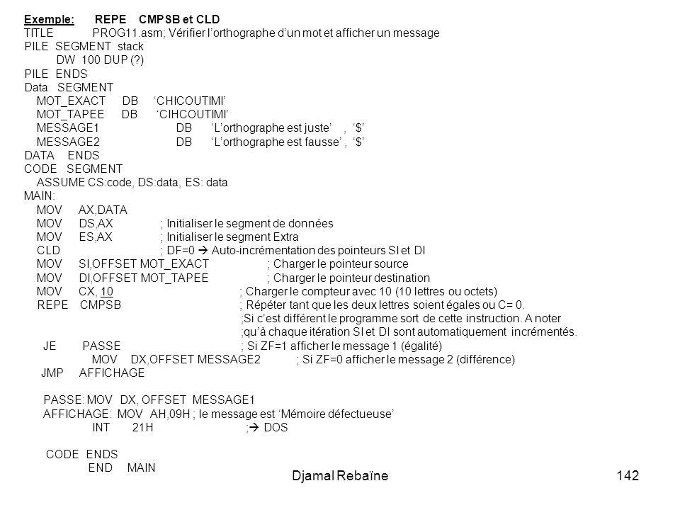 Djamal Rebaïne142 Exemple: REPE CMPSB et CLD TITLE PROG11.asm; Vérifier lorthographe dun mot et afficher un message PILE SEGMENT stack DW 100 DUP (?) PILE ENDS Data SEGMENT MOT_EXACT DB CHICOUTIMI MOT_TAPEE DB CIHCOUTIMI MESSAGE1 DB Lorthographe est juste, $ MESSAGE2 DB Lorthographe est fausse, $ DATA ENDS CODE SEGMENT ASSUME CS:code, DS:data, ES: data MAIN: MOV AX,DATA MOV DS,AX; Initialiser le segment de données MOV ES,AX; Initialiser le segment Extra CLD; DF=0 Auto-incrémentation des pointeurs SI et DI MOV SI,OFFSET MOT_EXACT ; Charger le pointeur source MOV DI,OFFSET MOT_TAPEE ; Charger le pointeur destination MOV CX, 10 ; Charger le compteur avec 10 (10 lettres ou octets) REPE CMPSB ; Répéter tant que les deux lettres soient égales ou C= 0.