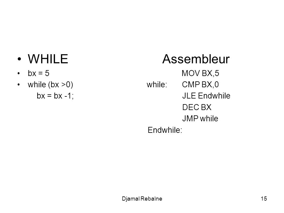 Djamal Rebaïne15 WHILE Assembleur bx = 5 MOV BX,5 while (bx >0) while: CMP BX,0 bx = bx -1; JLE Endwhile DEC BX JMP while Endwhile: