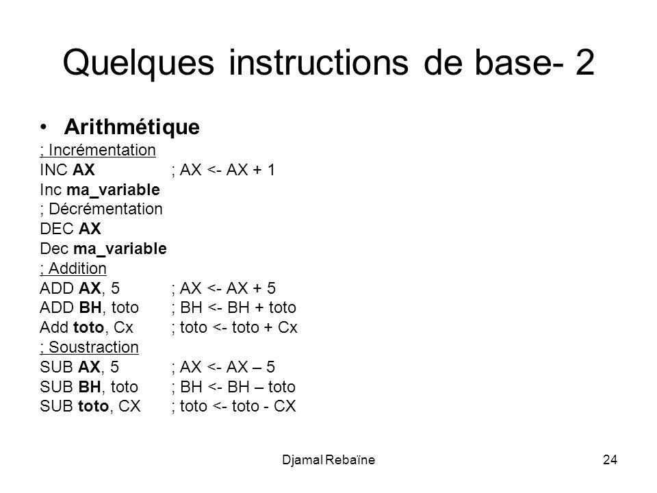Djamal Rebaïne24 Quelques instructions de base- 2 Arithmétique ; Incrémentation INC AX; AX <- AX + 1 Inc ma_variable ; Décrémentation DEC AX Dec ma_variable ; Addition ADD AX, 5; AX <- AX + 5 ADD BH, toto; BH <- BH + toto Add toto, Cx ; toto <- toto + Cx ; Soustraction SUB AX, 5; AX <- AX – 5 SUB BH, toto; BH <- BH – toto SUB toto, CX ; toto <- toto - CX