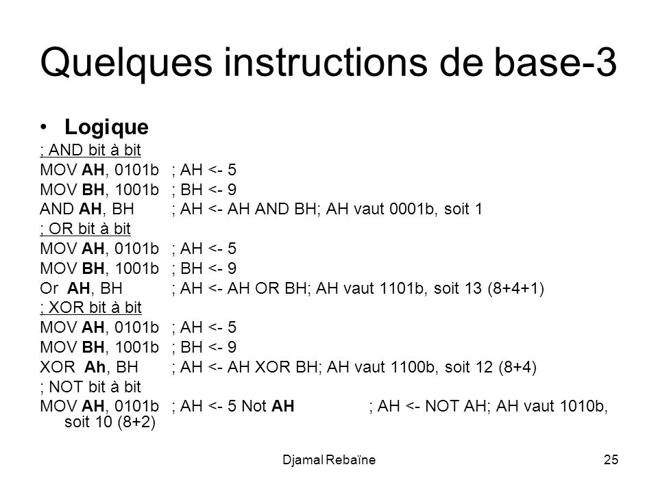 Djamal Rebaïne25 Quelques instructions de base-3 Logique ; AND bit à bit MOV AH, 0101b; AH <- 5 MOV BH, 1001b; BH <- 9 AND AH, BH; AH <- AH AND BH; AH vaut 0001b, soit 1 ; OR bit à bit MOV AH, 0101b; AH <- 5 MOV BH, 1001b; BH <- 9 Or AH, BH; AH <- AH OR BH; AH vaut 1101b, soit 13 (8+4+1) ; XOR bit à bit MOV AH, 0101b; AH <- 5 MOV BH, 1001b; BH <- 9 XOR Ah, BH; AH <- AH XOR BH; AH vaut 1100b, soit 12 (8+4) ; NOT bit à bit MOV AH, 0101b; AH <- 5 Not AH; AH <- NOT AH; AH vaut 1010b, soit 10 (8+2)
