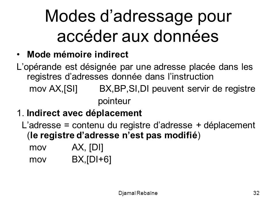 Djamal Rebaïne32 Modes dadressage pour accéder aux données Mode mémoire indirect Lopérande est désignée par une adresse placée dans les registres dadresses donnée dans linstruction mov AX,[SI] BX,BP,SI,DI peuvent servir de registre pointeur 1.