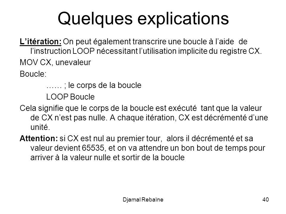 Djamal Rebaïne40 Quelques explications Litération: On peut également transcrire une boucle à laide de linstruction LOOP nécessitant lutilisation implicite du registre CX.