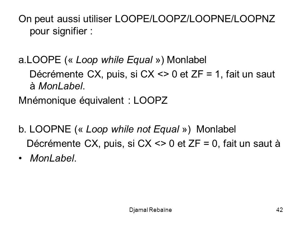 Djamal Rebaïne42 On peut aussi utiliser LOOPE/LOOPZ/LOOPNE/LOOPNZ pour signifier : a.LOOPE (« Loop while Equal ») Monlabel Décrémente CX, puis, si CX <> 0 et ZF = 1, fait un saut à MonLabel.