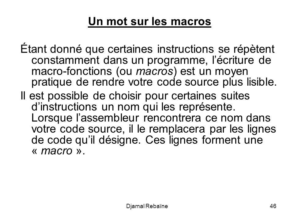 Djamal Rebaïne46 Un mot sur les macros Étant donné que certaines instructions se répètent constamment dans un programme, lécriture de macro-fonctions (ou macros) est un moyen pratique de rendre votre code source plus lisible.