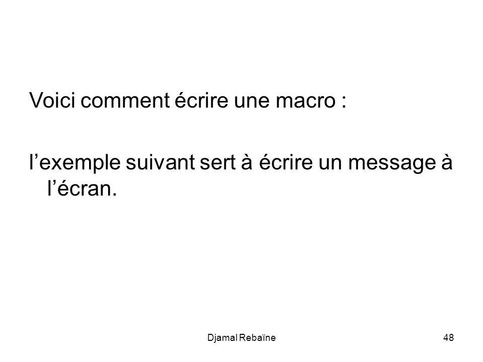 Djamal Rebaïne48 Voici comment écrire une macro : lexemple suivant sert à écrire un message à lécran.