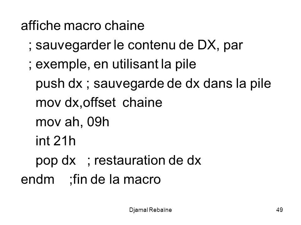 Djamal Rebaïne49 affiche macro chaine ; sauvegarder le contenu de DX, par ; exemple, en utilisant la pile push dx ; sauvegarde de dx dans la pile mov dx,offset chaine mov ah, 09h int 21h pop dx ; restauration de dx endm ;fin de la macro