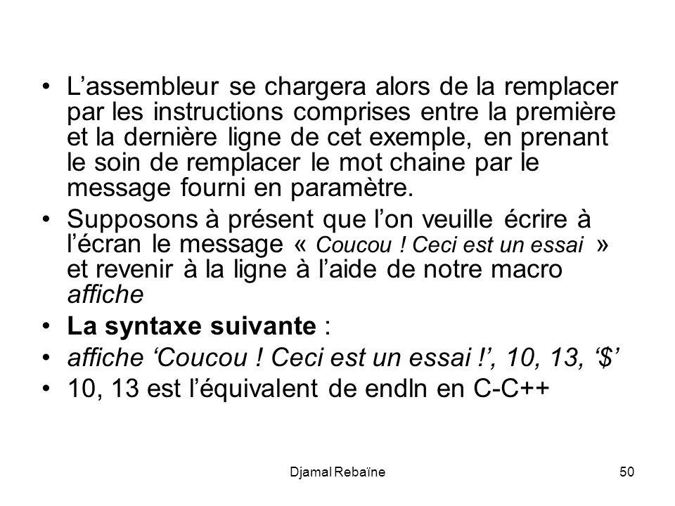 Djamal Rebaïne50 Lassembleur se chargera alors de la remplacer par les instructions comprises entre la première et la dernière ligne de cet exemple, en prenant le soin de remplacer le mot chaine par le message fourni en paramètre.