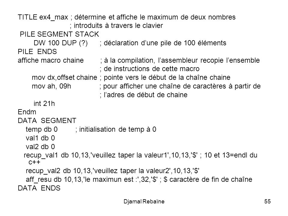 Djamal Rebaïne55 TITLE ex4_max ; détermine et affiche le maximum de deux nombres ; introduits à travers le clavier PILE SEGMENT STACK DW 100 DUP (?) ; déclaration dune pile de 100 éléments PILE ENDS affiche macro chaine ; à la compilation, lassembleur recopie lensemble ; de instructions de cette macro mov dx,offset chaine ; pointe vers le début de la chaîne chaine mov ah, 09h ; pour afficher une chaîne de caractères à partir de ; ladres de début de chaine int 21h Endm DATA SEGMENT temp db 0; initialisation de temp à 0 val1 db 0 val2 db 0 recup_val1 db 10,13, veuillez taper la valeur1 ,10,13, $ ; 10 et 13=endl du c++ recup_val2 db 10,13, veuillez taper la valeur2 ,10,13, $ aff_resu db 10,13, le maximun est : ,32, $ ; $ caractère de fin de chaîne DATA ENDS
