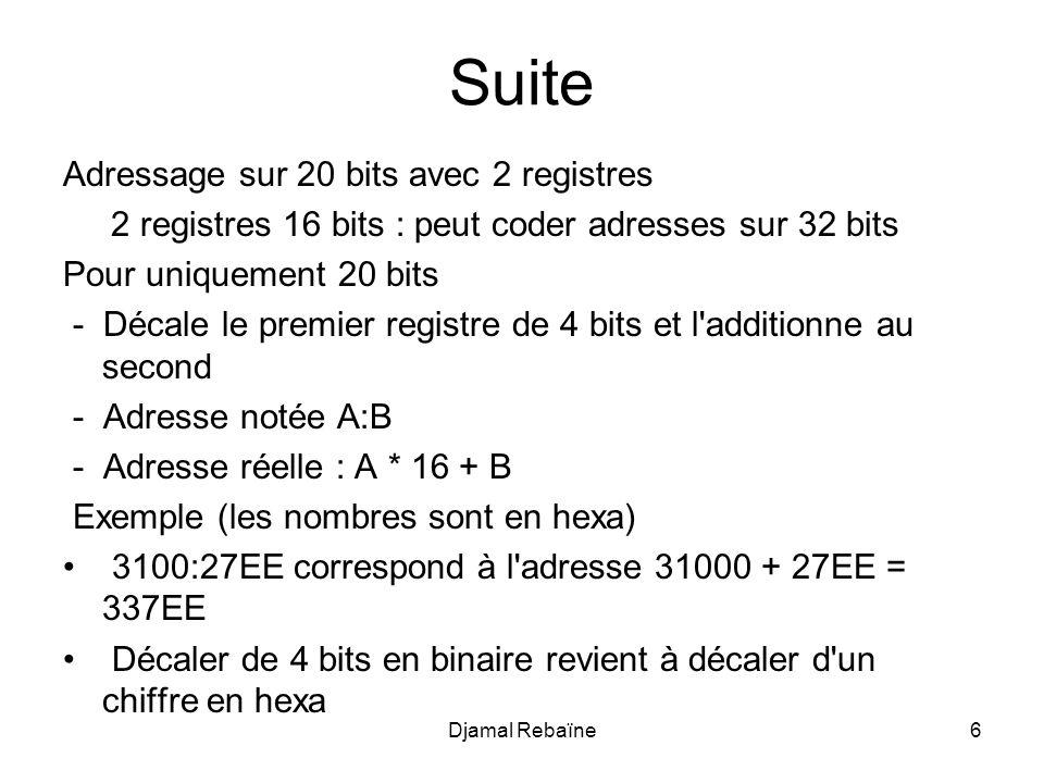 Suite Adressage sur 20 bits avec 2 registres 2 registres 16 bits : peut coder adresses sur 32 bits Pour uniquement 20 bits - Décale le premier registre de 4 bits et l additionne au second - Adresse notée A:B - Adresse réelle : A * 16 + B Exemple (les nombres sont en hexa) 3100:27EE correspond à l adresse 31000 + 27EE = 337EE Décaler de 4 bits en binaire revient à décaler d un chiffre en hexa Djamal Rebaïne6