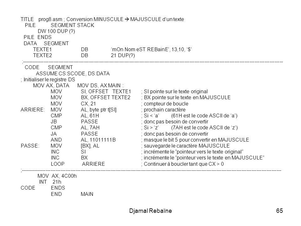 Djamal Rebaïne65 TITLE prog8.asm ; Conversion MINUSCULE MAJUSCULE dun texte PILESEGMENT STACK DW 100 DUP (?) PILE ENDS DATA SEGMENT TEXTE1DBmOn Nom eST REBainE, 13,10, $ TEXTE2 DB21 DUP(?) ;------------------------------------------------------------------------------------------------------------------------------------------------------------ CODE SEGMENT ASSUME CS:SCODE, DS:DATA ; Initialiser le registre DS MOV AX, DATA MOV DS, AX MAIN : MOVSI, OFFSET TEXTE1 ; SI pointe sur le texte original MOVBX, OFFSET TEXTE2; BX pointe sur le texte en MAJUSCULE MOV CX, 21; compteur de boucle ARRIERE:MOV AL, byte ptr t[SI]; prochain caractère CMPAL, 61H; Si < a (61H est le code ASCII de a) JBPASSE; donc pas besoin de convertir CMPAL, 7AH; Si > z (7AH est le code ASCII de z) JAPASSE; donc pas besoin de convertir ANDAL, 11011111B; masque le bit 5 pour convertir en MAJUSCULE PASSE:MOV [BX], AL ; sauvegarde le caractère MAJUSCULE INCSI; incrémente le pointeur vers le texte original INCBX; incrémente le pointeur vers le texte en MAJUSCULE LOOP ARRIERE ; Continuer à boucler tant que CX > 0 ;------------------------------------------------------------------------------------------------------------------------------------------------------------ MOV AX, 4C00h INT 21h CODE ENDS ENDMAIN