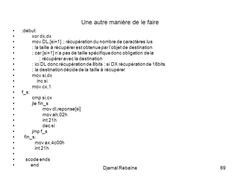 Djamal Rebaïne69 Une autre manière de le faire ;debut: xor dx,dx mov DL,[si+1] ; récupération du nombre de caractères lus ; la taille à récupérer est obtenue par lobjet de destination ; car [si+1] na pas de taille spécifique donc obligation de la ; récupérer avec la destination ; ici DL donc récupération de 8bits ; si DX récupération de 16bits ; la destination décide de la taille à récupérer mov si,dx inc si mov cx,1 f_s: cmp si,cx jle fin_s mov dl,reponse[si] mov ah,02h int 21h dec si jmp f_s fin_s: mov ax,4c00h int 21h scode ends end