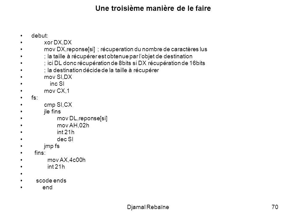 Djamal Rebaïne70 Une troisième manière de le faire debut: xor DX,DX mov DX,reponse[si] ; récuperation du nombre de caractères lus ; la taille à récupé