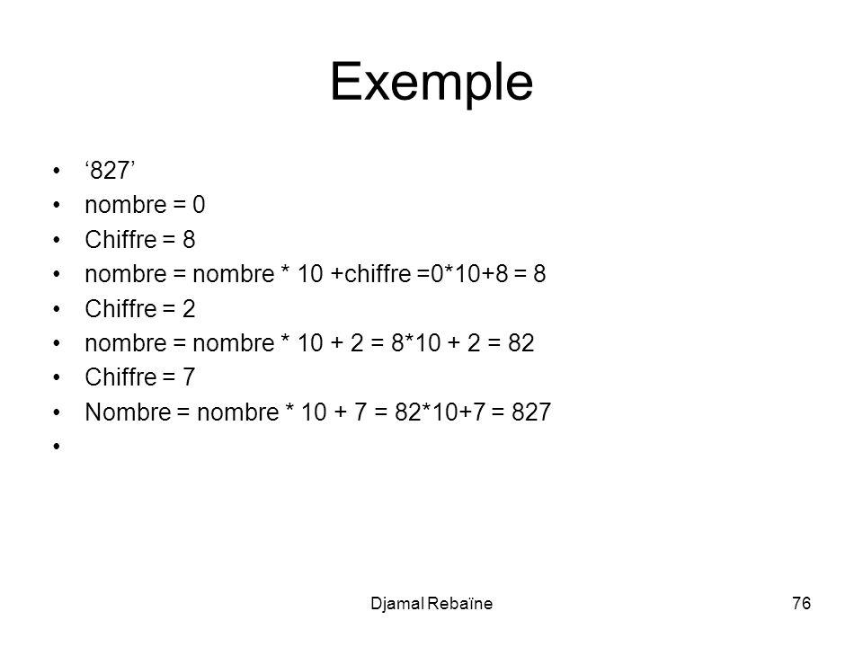 Djamal Rebaïne76 Exemple 827 nombre = 0 Chiffre = 8 nombre = nombre * 10 +chiffre =0*10+8 = 8 Chiffre = 2 nombre = nombre * 10 + 2 = 8*10 + 2 = 82 Chiffre = 7 Nombre = nombre * 10 + 7 = 82*10+7 = 827