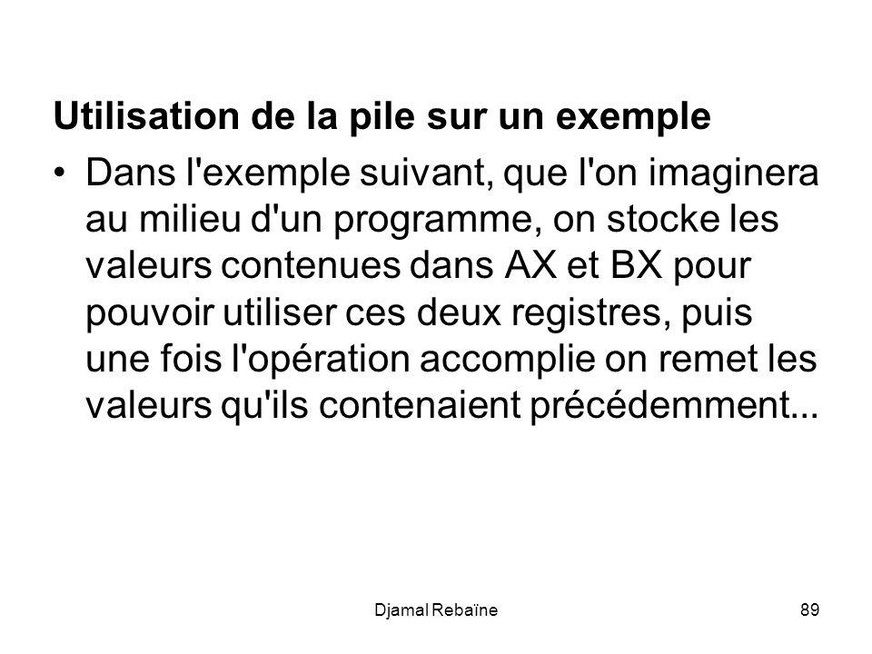 Djamal Rebaïne89 Utilisation de la pile sur un exemple Dans l exemple suivant, que l on imaginera au milieu d un programme, on stocke les valeurs contenues dans AX et BX pour pouvoir utiliser ces deux registres, puis une fois l opération accomplie on remet les valeurs qu ils contenaient précédemment...