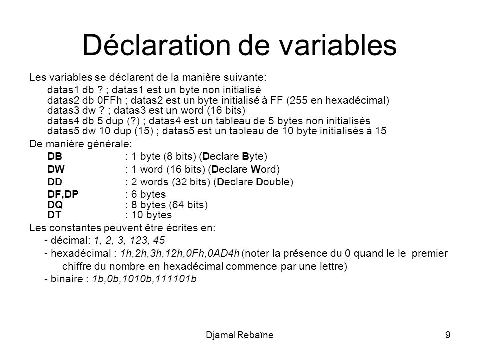 Djamal Rebaïne9 Déclaration de variables Les variables se déclarent de la manière suivante: datas1 db .